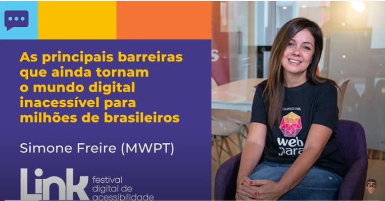"""Arte nas cores azul, amarelo, laranja e lilás com foto da Simone sentada, em um ambiente fechado. Ela sorri. Simone tem cabelos longos, lisos e castanhos e usa uma blusa preta com o logotipo do Movimento Web para  Todos. No lado esquerdo, há o seguinte texto: """"As principais barreiras que ainda tornam o mundo digital inacessível para milhões de brasileiros - Simone Freire (MWPT). No rodapé, há o logotipo do evento LINK - Festival Digital de Acessibilidade."""